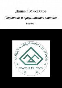 Даниил Михайлов -Сохранить и приумножить капитал