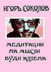 Игорь Соколов -Медитации намысли Вуди Аллена. Стихи