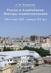 Алмаз Исмаилова -Россия и Азербайджан. Векторы взаимоотношений