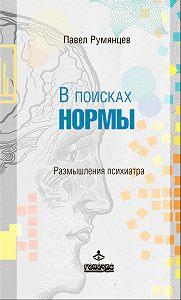 Павел Румянцев -В поисках нормы. Размышления психиатра