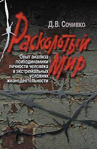Дмитрий Сочивко -Расколотый мир. Опыт анализа психодинамики личности человека в экстремальных условиях жизнедеятельности
