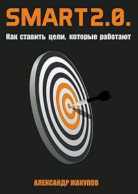 Александр Жакупов -SMART 2.0. Как ставить цели, которые работают