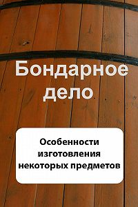 Илья Мельников -Бондарное дело. Особенности изготовления некоторых предметов