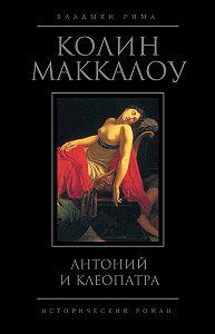 Колин Маккалоу -Антоний и Клеопатра
