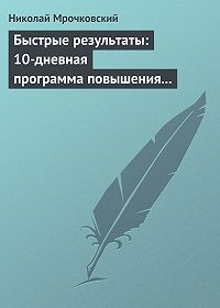Николай Мрочковский -Быстрые результаты: 10-дневная программа повышения личной эффективности