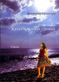 Виктория Багинская -Жизнь – экзамен суровый (сборник)
