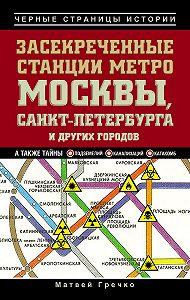 Матвей Гречко -Засекреченные станции метро Москвы, Санкт-Петербурга и других городов