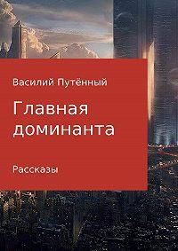 Василий Васильевич Путенный -Главная доминанта