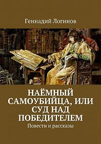 Геннадий Логинов -Наёмный самоубийца, или Суд над победителем. Повести ирассказы