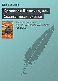 Кир Булычев -Кровавая Шапочка, или Сказка после сказки