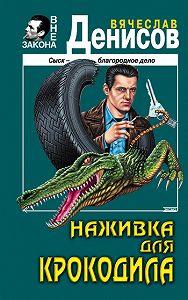 Вячеслав Денисов - Наживка для крокодила