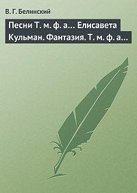 В. Г. Белинский - Песни Т. м. ф. а… Елисавета Кульман. Фантазия. Т. м. ф. а…