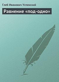 Глеб Успенский -Равнение «под-одно»