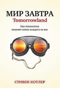 Стивен Котлер -Мир завтра. Как технологии изменят жизнь каждого из нас
