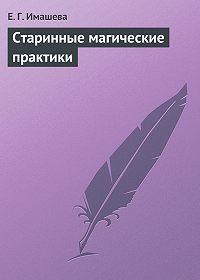 Е. Г. Имашева - Старинные магические практики