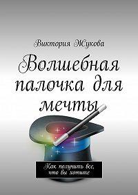Виктория Викторовна Жукова -Волшебная палочка для мечты