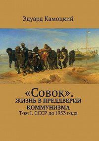 Эдуард Камоцкий -«Совок». Жизнь впреддверии коммунизма