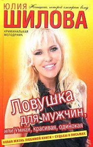 Юлия Шилова -Ловушка для мужчин, или Умная, красивая, одинокая
