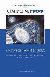 Станислав Гроф -За пределами мозга. Рождение, смерть и трансценденция в психотерапии