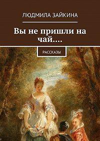 Людмила Зайкина -Вы не пришли на чай.... Рассказы