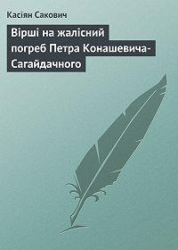 Касіян Сакович - Вірші на жалісний погреб Петра Конашевича-Сагайдачного
