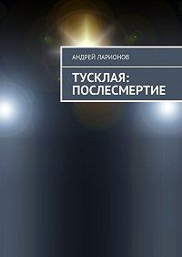 Андрей Ларионов -Тусклая: Послесмертие