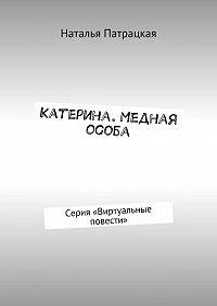 Наталья Патрацкая -Катерина. Медная особа. Серия «Виртуальные повести»