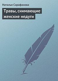 Наталья Сарафанова -Травы, снимающие женские недуги