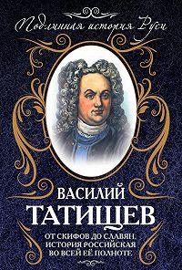 Василий Никитич Татищев -От скифов до славян. История Российская во всей ее полноте