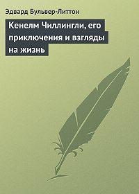 Эдвард Джордж Бульвер-Литтон -Кенелм Чиллингли, его приключения и взгляды на жизнь