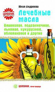 Юлия Андреева -Лечебные масла. Оливковое, подсолнечное, льняное, кукурузное, облепиховое и другие