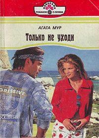 Агата Мур -Только не уходи