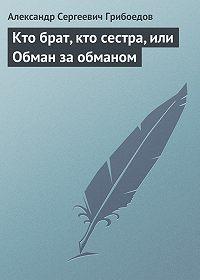 Александр Грибоедов -Кто брат, кто сестра, или Обман за обманом