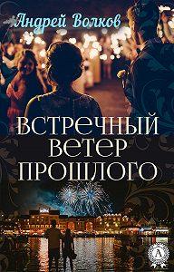 Андрей Волков - Встречный ветер прошлого