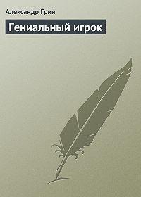 Александр Грин -Гениальный игрок