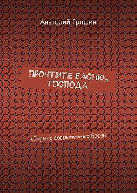 Анатолий Гришин -Прочтите басню, господа. сборник современных басен