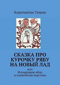 Константин Тимин -Сказка про Курочку Рябу нановыйлад. или Изумрудное яйцо иволшебный перстень