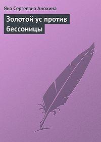 Яна Сергеевна Анохина -Золотой ус против бессоницы