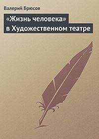 Валерий Брюсов -«Жизнь человека» вХудожественном театре