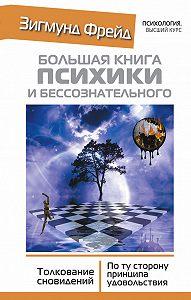 Зигмунд Фрейд -Большая книга психики и бессознательного. Толкование сновидений. По ту сторону принципа удовольствия
