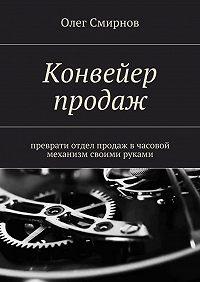 Олег Смирнов -Конвейер продаж. Преврати отдел продаж в часовой механизм своими руками