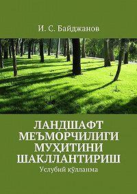 Ибадулла Байджанов -Ландшафт меъморчилиги муҳитини шакллантириш. Услубий қўлланма