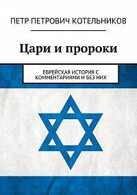 Петр Котельников -Цари ипророки. Еврейская история с комментариями и без них