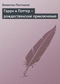 Валентин Постников - Гарри и Поттер – рождественские приключения