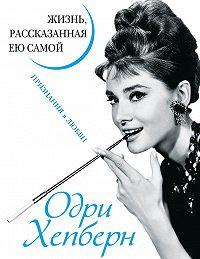 Коллектив авторов -Одри Хепберн. Жизнь, рассказанная ею самой. Признания в любви