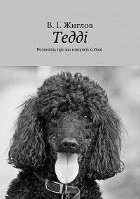 В. Жиглов -Тедді. Розповідь про що говорить собаці