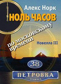 Алекс Норк -Ноль часов по московскому времени. Новелла III