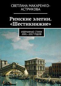 Светлана Макаренко-Астрикова -Римские элегии. «Шестикнижие». Избранные стихи 2001—17 годов
