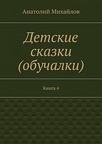 Анатолий Михайлов - Детские сказки (обучалки). Книга 4