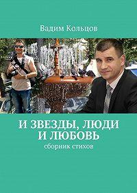 Вадим Кольцов -И звезды, люди и любовь. Сборник стихов